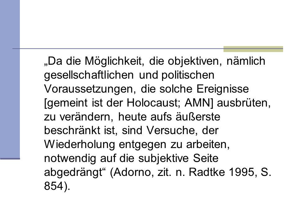 """""""Da die Möglichkeit, die objektiven, nämlich gesellschaftlichen und politischen Voraussetzungen, die solche Ereignisse [gemeint ist der Holocaust; AMN] ausbrüten, zu verändern, heute aufs äußerste beschränkt ist, sind Versuche, der Wiederholung entgegen zu arbeiten, notwendig auf die subjektive Seite abgedrängt (Adorno, zit."""